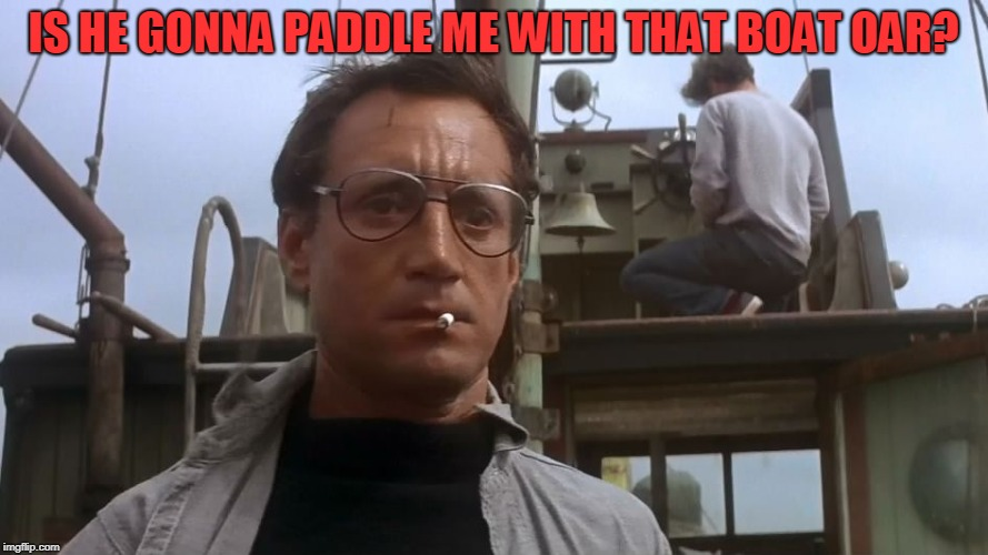 Going to need a bigger boat | IS HE GONNA PADDLE ME WITH THAT BOAT OAR? | image tagged in going to need a bigger boat | made w/ Imgflip meme maker