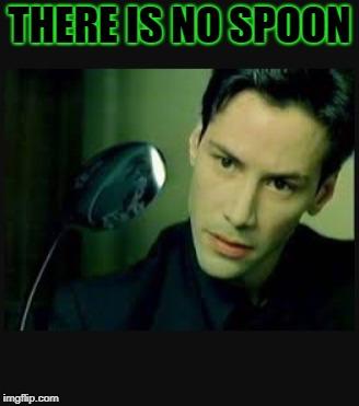 There is no spoon | THERE IS NO SPOON | image tagged in there is no spoon | made w/ Imgflip meme maker