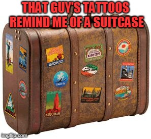 suitcase | THAT GUY'S TATTOOS REMIND ME OF A SUITCASE | image tagged in suitcase | made w/ Imgflip meme maker