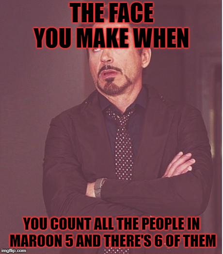 Which one of the six would you get rid of if you had the chance? | THE FACE YOU MAKE WHEN YOU COUNT ALL THE PEOPLE IN MAROON 5 AND THERE'S 6 OF THEM | image tagged in memes,face you make robert downey jr | made w/ Imgflip meme maker
