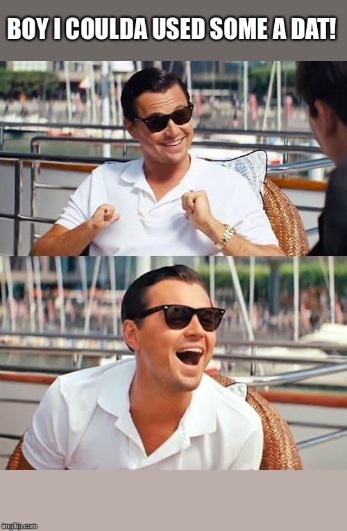 Leonardo Dicaprio Wolf Of Wall Street Meme | BOY I COULDA USED SOME A DAT! | image tagged in memes,leonardo dicaprio wolf of wall street | made w/ Imgflip meme maker