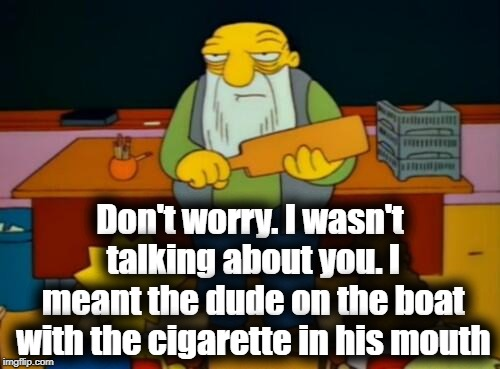 Don't worry. I wasn't talking about you. I meant the dude on the boat with the cigarette in his mouth | made w/ Imgflip meme maker