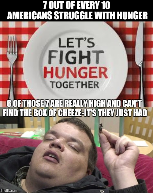 Everyday thousands of Americans don't know where thier next meal is coming from; because it's 4am and nothings open but Speedway | 7 OUT OF EVERY 10 AMERICANS STRUGGLE WITH HUNGER 6 OF THOSE 7 ARE REALLY HIGH AND CAN'T FIND THE BOX OF CHEEZE-IT'S THEY JUST HAD | image tagged in memes,hungry,high,food,flarp,public service announcement | made w/ Imgflip meme maker