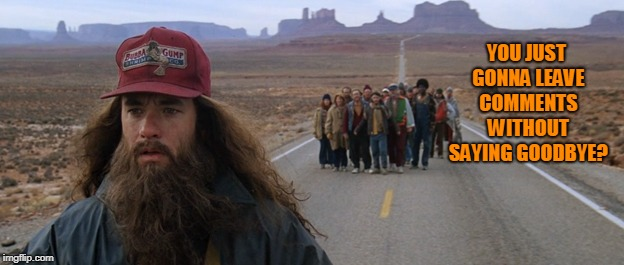 Forrest Gump Run Beard | YOU JUST GONNA LEAVE COMMENTS WITHOUT SAYING GOODBYE? | image tagged in forrest gump run beard | made w/ Imgflip meme maker