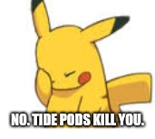 Pikachu Facepalm | NO. TIDE PODS KILL YOU. | image tagged in pikachu facepalm | made w/ Imgflip meme maker