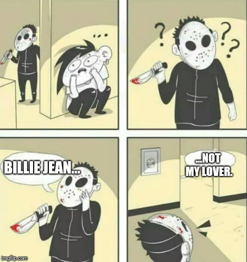 Hiding from serial killer | BILLIE JEAN... ...NOT MY LOVER. | image tagged in hiding from serial killer,michael jackson,billie jean,memes,funny,songs | made w/ Imgflip meme maker