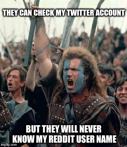 Braveheart | THEY CAN CHECK MY TWITTER ACCOUNT BUT THEY WILL NEVER KNOW MY REDDIT USER NAME | image tagged in braveheart,twitter,reddit | made w/ Imgflip meme maker