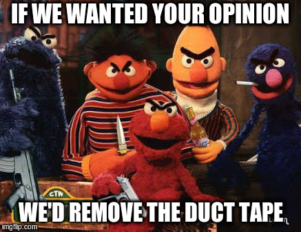 Muppet Mob | IF WE WANTED YOUR OPINION WE'D REMOVE THE DUCT TAPE | image tagged in scary muppet,duct tape,funny meme | made w/ Imgflip meme maker