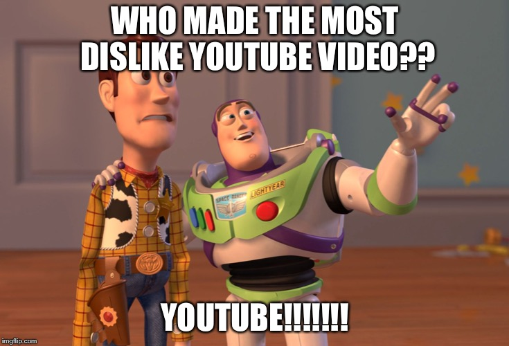X, X Everywhere Meme | WHO MADE THE MOST DISLIKE YOUTUBE VIDEO?? YOUTUBE!!!!!!! | image tagged in memes,x x everywhere | made w/ Imgflip meme maker