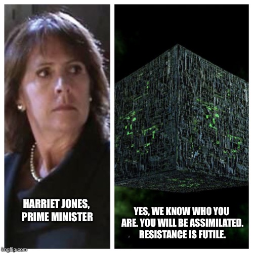 HARRIET JONES, PRIME MINISTER YES, WE KNOW WHO YOU ARE. YOU WILL BE ASSIMILATED. RESISTANCE IS FUTILE. | image tagged in borg know who you are | made w/ Imgflip meme maker