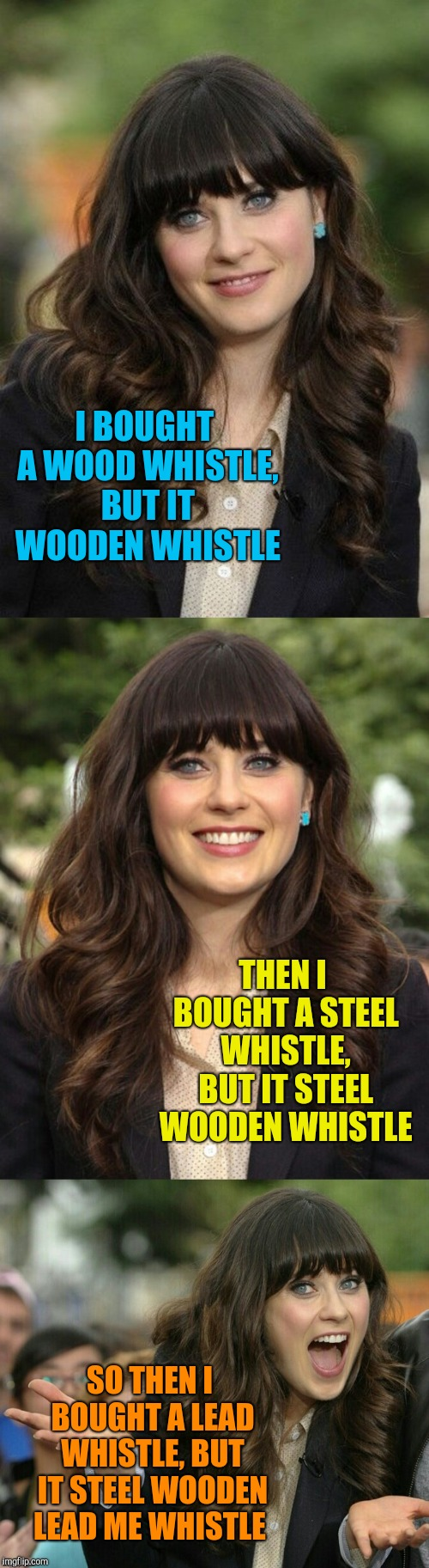 Zooey Deschanel joke template | I BOUGHT A WOOD WHISTLE, BUT IT WOODEN WHISTLE THEN I BOUGHT A STEEL WHISTLE, BUT IT STEEL WOODEN WHISTLE SO THEN I BOUGHT A LEAD WHISTLE, B | image tagged in zooey deschanel joke template,bad puns,jbmemegeek,zooey deschanel | made w/ Imgflip meme maker
