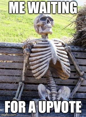 Waiting Skeleton Meme | ME WAITING FOR A UPVOTE | image tagged in memes,waiting skeleton | made w/ Imgflip meme maker