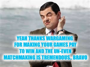 Mr Bean Sarcastic | YEAH THANKS WARGAMING FOR MAKING YOUR GAMES PAY TO WIN AND THE UN-EVEN MATCHMAKING IS TREMENDOUS.. BRAVO | image tagged in mr bean sarcastic | made w/ Imgflip meme maker