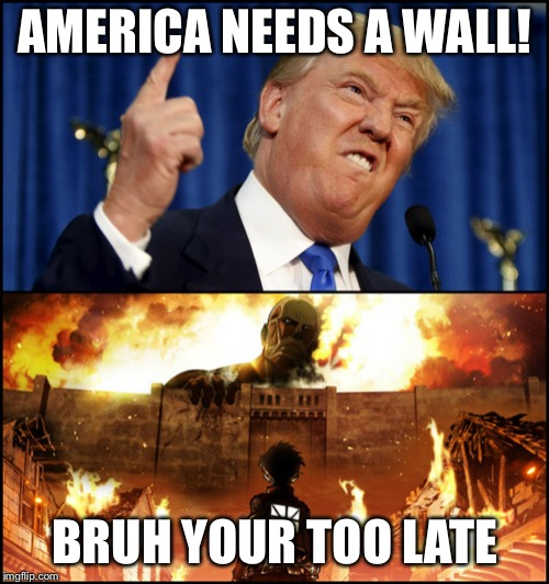 Donald Trump's wall VS. Attack on Titan | AMERICA NEEDS A WALL! BRUH YOUR TOO LATE | image tagged in donald trump's wall vs attack on titan | made w/ Imgflip meme maker