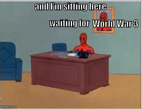 Spiderman Computer Desk |  waiting for; and I'm sitting here; World War 3 | image tagged in memes,spiderman computer desk,spiderman | made w/ Imgflip meme maker