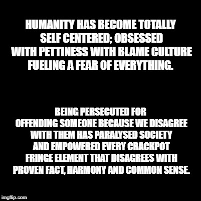 Blank | HUMANITY HAS BECOME TOTALLY SELF CENTERED; OBSESSED WITH PETTINESS WITH BLAME CULTURE FUELING A FEAR OF EVERYTHING. BEING PERSECUTED FOR OFF | image tagged in blank | made w/ Imgflip meme maker