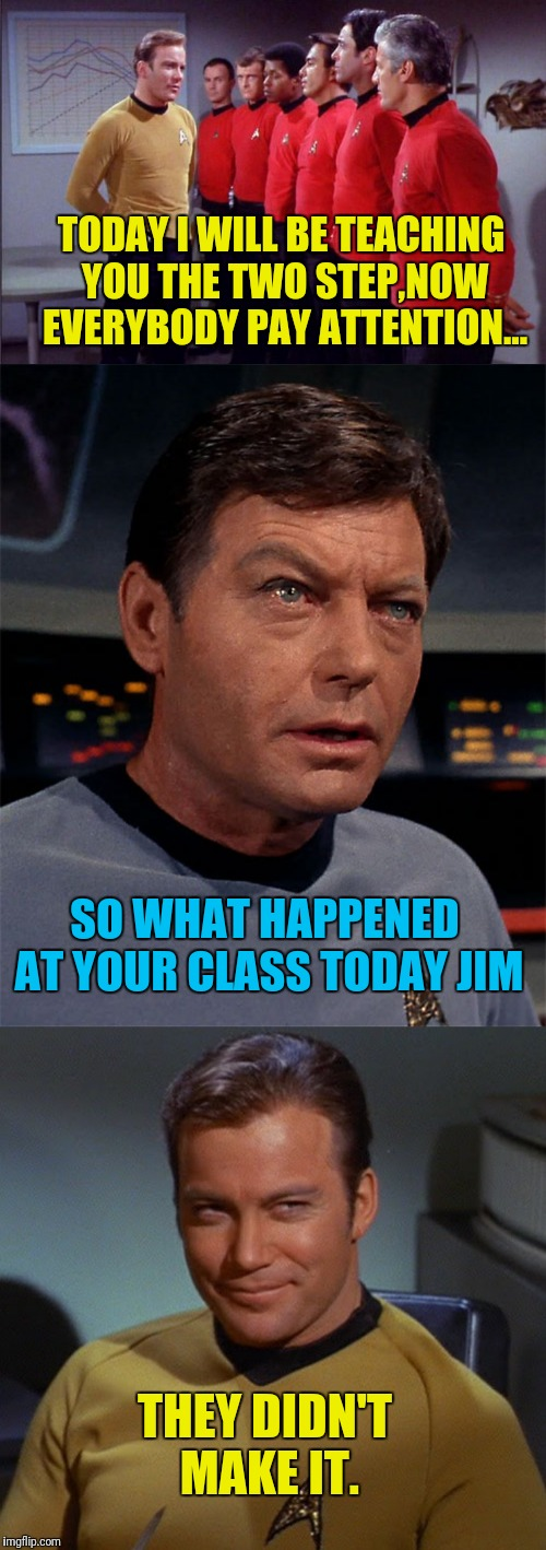 The Star Trek Two step | TODAY I WILL BE TEACHING YOU THE TWO STEP,NOW EVERYBODY PAY ATTENTION... SO WHAT HAPPENED AT YOUR CLASS TODAY JIM THEY DIDN'T MAKE IT. | image tagged in star trek,captain kirk,bones mccoy,star trek red shirts,kirk,red shirts | made w/ Imgflip meme maker