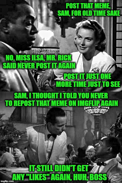 "You make a meme here and it gets no ""likes"" and someone says :""Post it again it might get some this time!""  