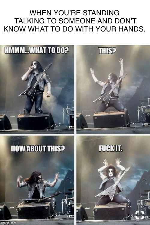 When you don't know what to do with your hands.  |  WHEN YOU'RE STANDING TALKING TO SOMEONE AND DON'T KNOW WHAT TO DO WITH YOUR HANDS. | image tagged in memes,funny memes,heavy metal,metal,hands | made w/ Imgflip meme maker