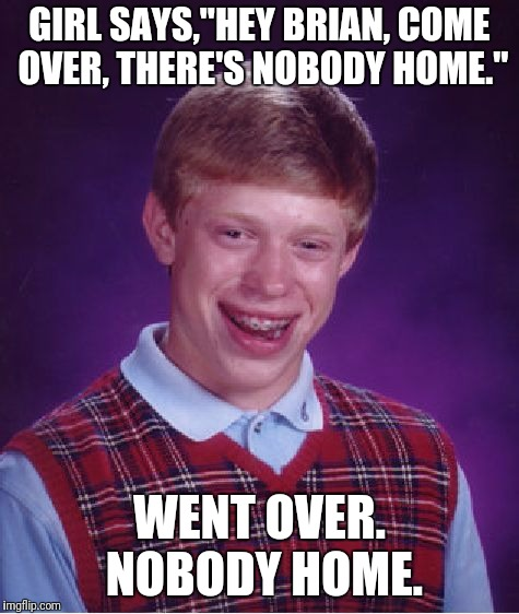 "Bad Luck Brian Meme | GIRL SAYS,""HEY BRIAN, COME OVER, THERE'S NOBODY HOME."" WENT OVER. NOBODY HOME. 