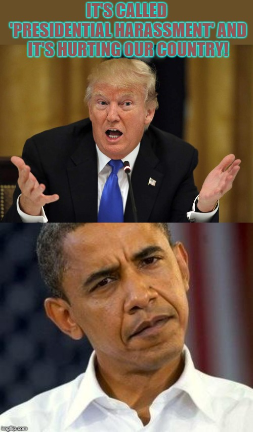 Presidential Harassment | IT'S CALLED 'PRESIDENTIAL HARASSMENT' AND IT'S HURTING OUR COUNTRY! | image tagged in politics,trump,barack obama | made w/ Imgflip meme maker