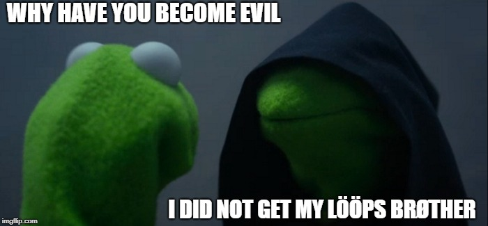 Evil Kermit | WHY HAVE YOU BECOME EVIL I DID NOT GET MY LÖÖPS BRØTHER | image tagged in memes,evil kermit | made w/ Imgflip meme maker