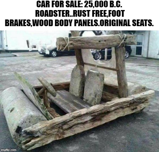 well under 25 million miles | CAR FOR SALE: 25,000 B.C. ROADSTER..RUST FREE,FOOT BRAKES,WOOD BODY PANELS.ORIGINAL SEATS. | image tagged in flintstones car,for sale | made w/ Imgflip meme maker