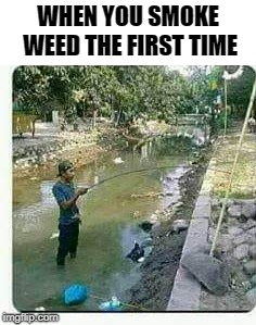 fishing for rock bass | WHEN YOU SMOKE WEED THE FIRST TIME | image tagged in gone fishing,legalize weed | made w/ Imgflip meme maker