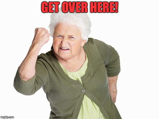 Angry Old Lady | GET OVER HERE! | image tagged in angry old lady | made w/ Imgflip meme maker