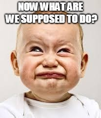 Crying baby | NOW WHAT ARE WE SUPPOSED TO DO? | image tagged in crying baby | made w/ Imgflip meme maker