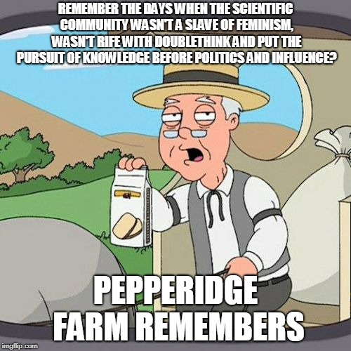 Facts before politics! |  REMEMBER THE DAYS WHEN THE SCIENTIFIC COMMUNITY WASN'T A SLAVE OF FEMINISM, WASN'T RIFE WITH DOUBLETHINK AND PUT THE PURSUIT OF KNOWLEDGE BEFORE POLITICS AND INFLUENCE? PEPPERIDGE FARM REMEMBERS | image tagged in memes,pepperidge farm remembers,anti-feminism,agenda,left wing,science | made w/ Imgflip meme maker
