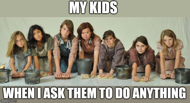 Its a hard knock life | MY KIDS WHEN I ASK THEM TO DO ANYTHING | image tagged in funny memes | made w/ Imgflip meme maker