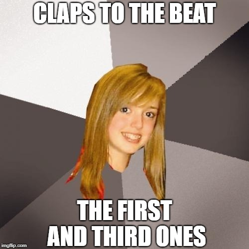 I can't STAND this | CLAPS TO THE BEAT THE FIRST AND THIRD ONES | image tagged in memes,musically oblivious 8th grader | made w/ Imgflip meme maker
