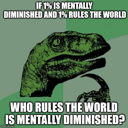 Philosoraptor | IF 1% IS MENTALLY DIMINISHED AND 1% RULES THE WORLD WHO RULES THE WORLD IS MENTALLY DIMINISHED? | image tagged in memes,philosoraptor | made w/ Imgflip meme maker