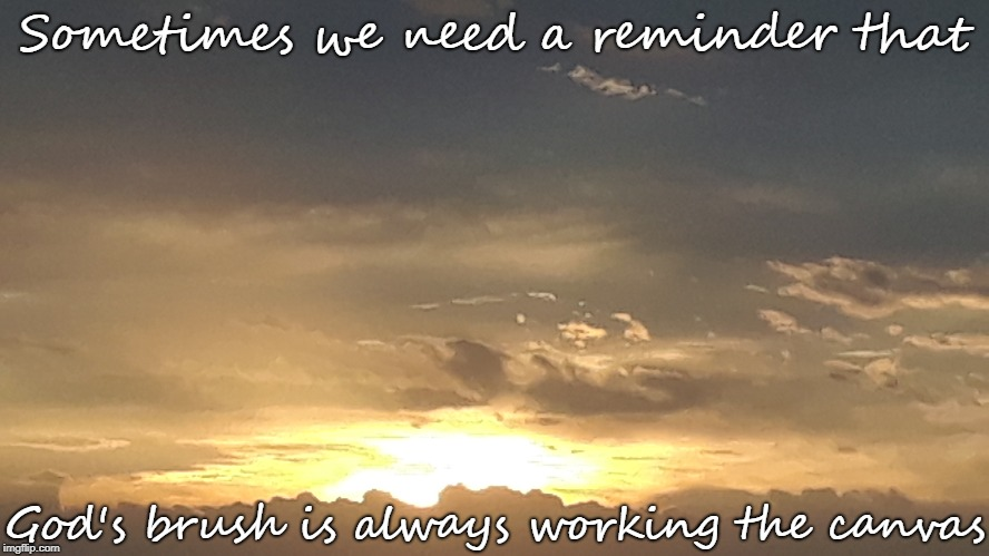 Sometimes we need a reminder God's brush is always working the canvas |  Sometimes we need a reminder that; God's brush is always working the canvas | image tagged in motivational,inspirational,god | made w/ Imgflip meme maker