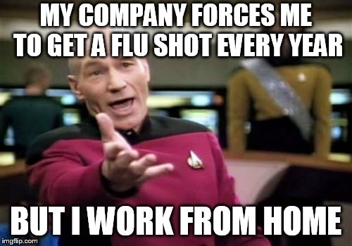 Picard Wtf Meme | MY COMPANY FORCES ME TO GET A FLU SHOT EVERY YEAR BUT I WORK FROM HOME | image tagged in memes,picard wtf | made w/ Imgflip meme maker