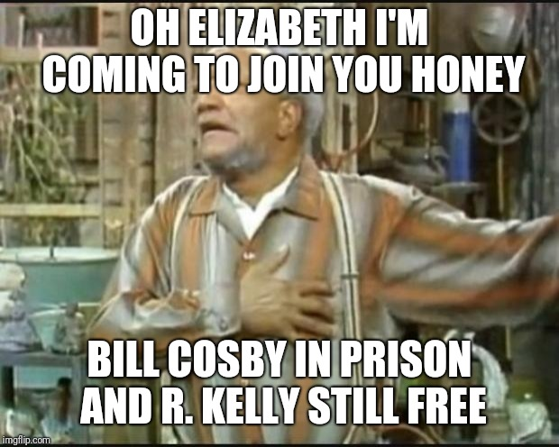 Fred Sanford | OH ELIZABETH I'M COMING TO JOIN YOU HONEY BILL COSBY IN PRISON AND R. KELLY STILL FREE | image tagged in fred sanford | made w/ Imgflip meme maker
