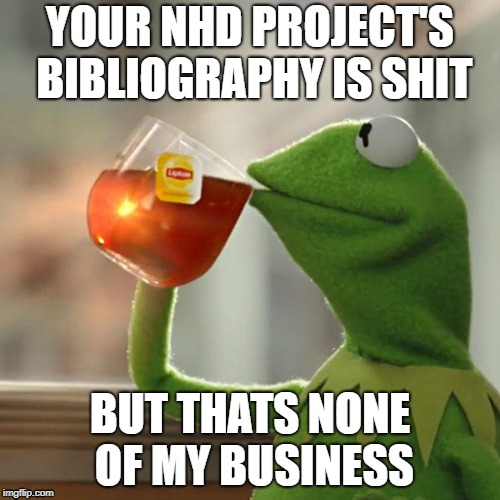 But Thats None Of My Business Meme | YOUR NHD PROJECT'S BIBLIOGRAPHY IS SHIT BUT THATS NONE OF MY BUSINESS | image tagged in memes,but thats none of my business,kermit the frog | made w/ Imgflip meme maker