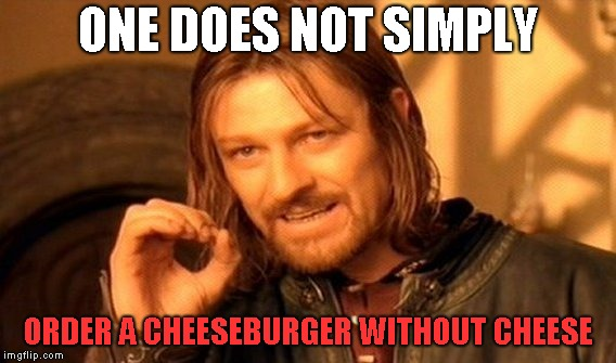 One Does Not Simply Meme | ONE DOES NOT SIMPLY ORDER A CHEESEBURGER WITHOUT CHEESE | image tagged in memes,one does not simply | made w/ Imgflip meme maker