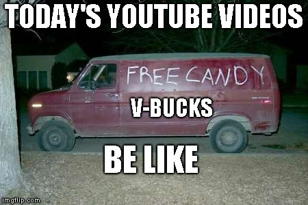 Free candy van | TODAY'S YOUTUBE VIDEOS V-BUCKS BE LIKE | image tagged in free candy van | made w/ Imgflip meme maker