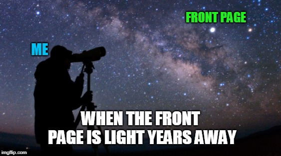 Mysteries of the Front Page | FRONT PAGE ME WHEN THE FRONT PAGE IS LIGHT YEARS AWAY | image tagged in front page,mystery | made w/ Imgflip meme maker