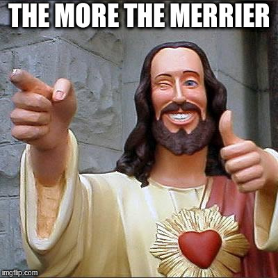 Buddy Christ Meme | THE MORE THE MERRIER | image tagged in memes,buddy christ | made w/ Imgflip meme maker