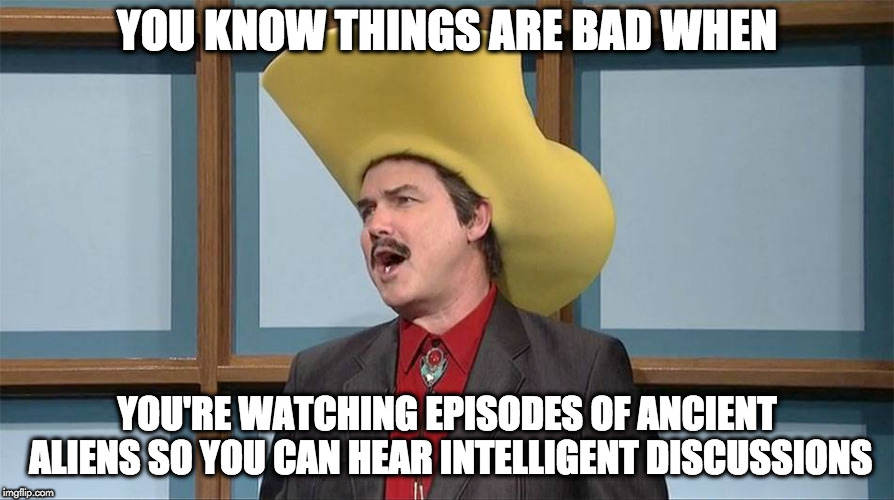 YOU KNOW THINGS ARE BAD WHEN YOU'RE WATCHING EPISODES OF ANCIENT ALIENS SO YOU CAN HEAR INTELLIGENT DISCUSSIONS | image tagged in talking turdferg | made w/ Imgflip meme maker