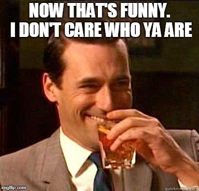 Laughing Don Draper | NOW THAT'S FUNNY. I DON'T CARE WHO YA ARE | image tagged in laughing don draper | made w/ Imgflip meme maker