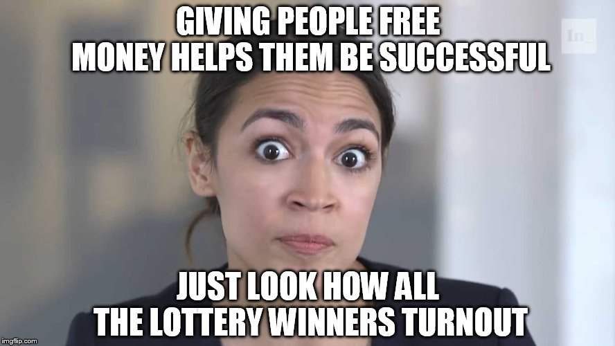 AOC Stumped | GIVING PEOPLE FREE MONEY HELPS THEM BE SUCCESSFUL JUST LOOK HOW ALL THE LOTTERY WINNERS TURNOUT | image tagged in aoc stumped | made w/ Imgflip meme maker