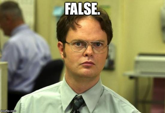 Dwight Schrute Meme | FALSE. | image tagged in memes,dwight schrute | made w/ Imgflip meme maker