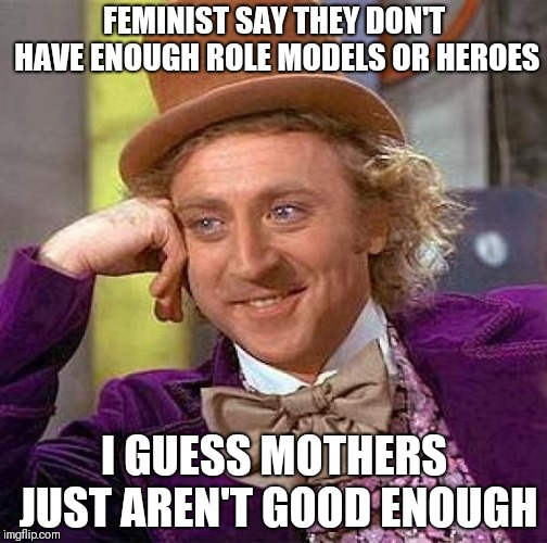 Creepy Condescending Wonka Meme | FEMINIST SAY THEY DON'T HAVE ENOUGH ROLE MODELS OR HEROES I GUESS MOTHERS JUST AREN'T GOOD ENOUGH | image tagged in memes,creepy condescending wonka | made w/ Imgflip meme maker