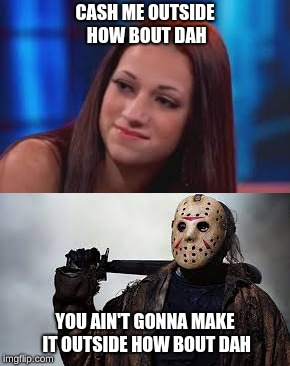 CASH ME OUTSIDE HOW BOUT DAH YOU AIN'T GONNA MAKE IT OUTSIDE HOW BOUT DAH | image tagged in jason voorhees | made w/ Imgflip meme maker