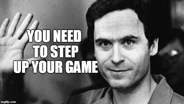ted bundy greeting | YOU NEED TO STEP UP YOUR GAME | image tagged in ted bundy greeting | made w/ Imgflip meme maker
