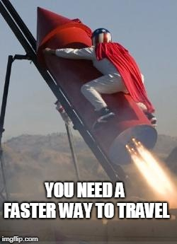 Big red rocket | YOU NEED A FASTER WAY TO TRAVEL | image tagged in big red rocket | made w/ Imgflip meme maker